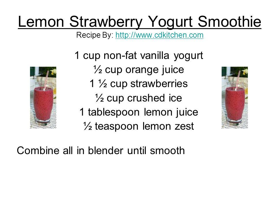 Lemon Strawberry Yogurt Smoothie Recipe By: http://www.cdkitchen.comhttp://www.cdkitchen.com 1 cup non-fat vanilla yogurt ½ cup orange juice 1 ½ cup s