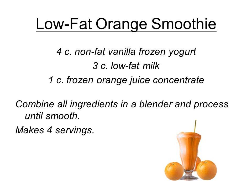 Low-Fat Orange Smoothie 4 c. non-fat vanilla frozen yogurt 3 c. low-fat milk 1 c. frozen orange juice concentrate Combine all ingredients in a blender
