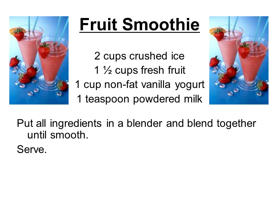 Fruit Smoothie 2 cups crushed ice 1 ½ cups fresh fruit 1 cup non-fat vanilla yogurt 1 teaspoon powdered milk Put all ingredients in a blender and blen