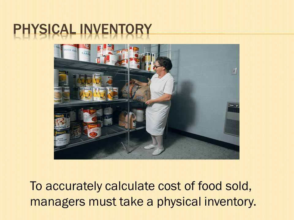 To accurately calculate cost of food sold, managers must take a physical inventory.