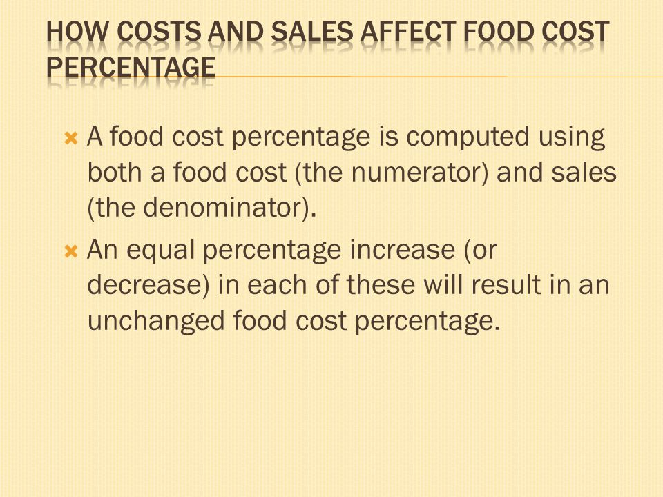 A food cost percentage is computed using both a food cost (the numerator) and sales (the denominator). An equal percentage increase (or decrease) in e