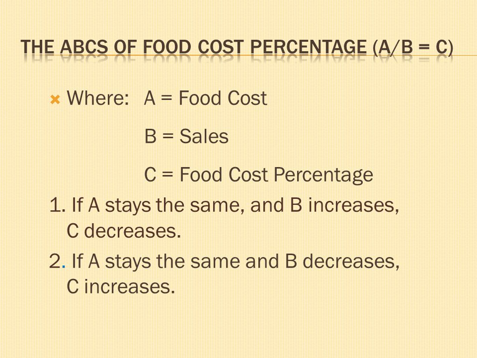 Where: A = Food Cost B = Sales C = Food Cost Percentage 1. If A stays the same, and B increases, C decreases. 2. If A stays the same and B decreases,