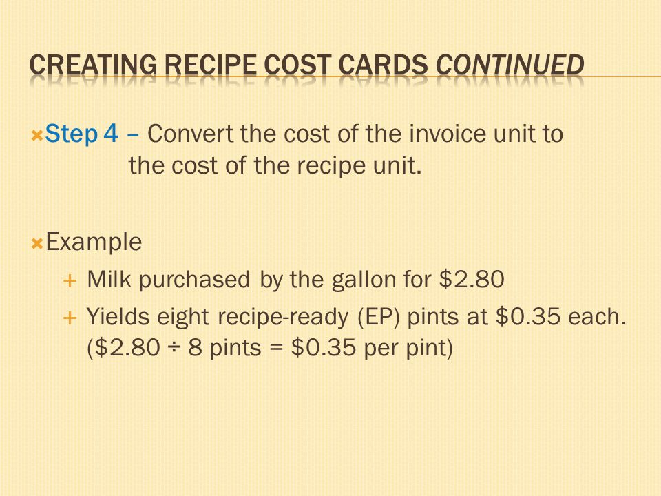 Step 4 – Convert the cost of the invoice unit to the cost of the recipe unit. Example Milk purchased by the gallon for $2.80 Yields eight recipe-ready
