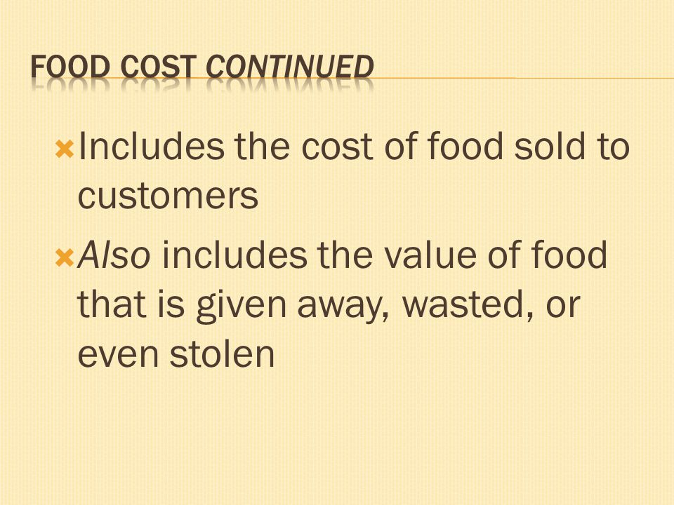 Includes the cost of food sold to customers Also includes the value of food that is given away, wasted, or even stolen