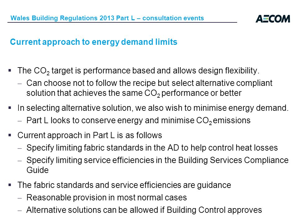 Current approach to energy demand limits Wales Building Regulations 2013 Part L – consultation events The CO 2 target is performance based and allows design flexibility.
