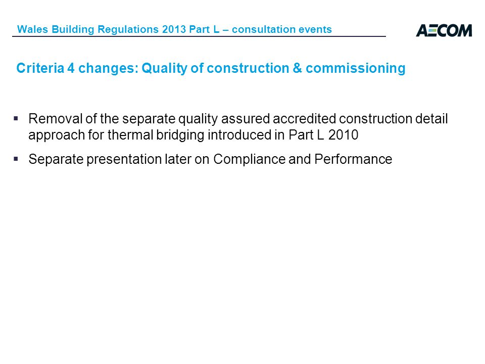 Criteria 4 changes: Quality of construction & commissioning Wales Building Regulations 2013 Part L – consultation events Removal of the separate quality assured accredited construction detail approach for thermal bridging introduced in Part L 2010 Separate presentation later on Compliance and Performance