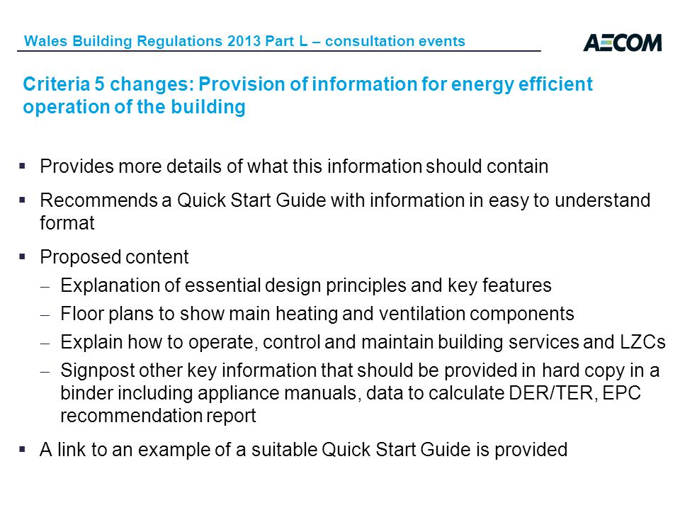 Criteria 5 changes: Provision of information for energy efficient operation of the building Wales Building Regulations 2013 Part L – consultation events Provides more details of what this information should contain Recommends a Quick Start Guide with information in easy to understand format Proposed content Explanation of essential design principles and key features Floor plans to show main heating and ventilation components Explain how to operate, control and maintain building services and LZCs Signpost other key information that should be provided in hard copy in a binder including appliance manuals, data to calculate DER/TER, EPC recommendation report A link to an example of a suitable Quick Start Guide is provided
