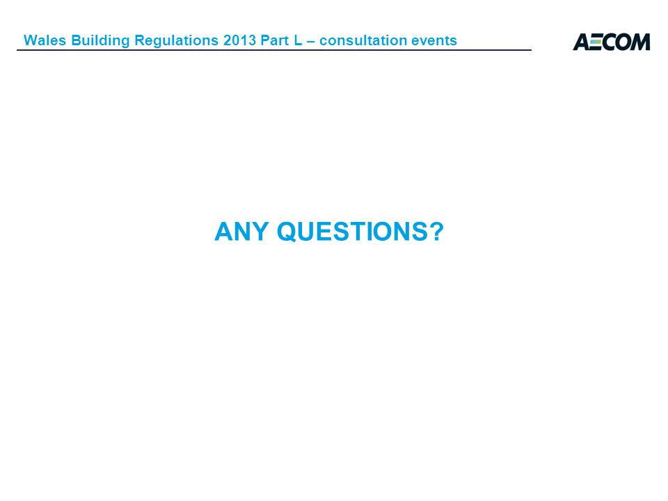 ANY QUESTIONS Wales Building Regulations 2013 Part L – consultation events