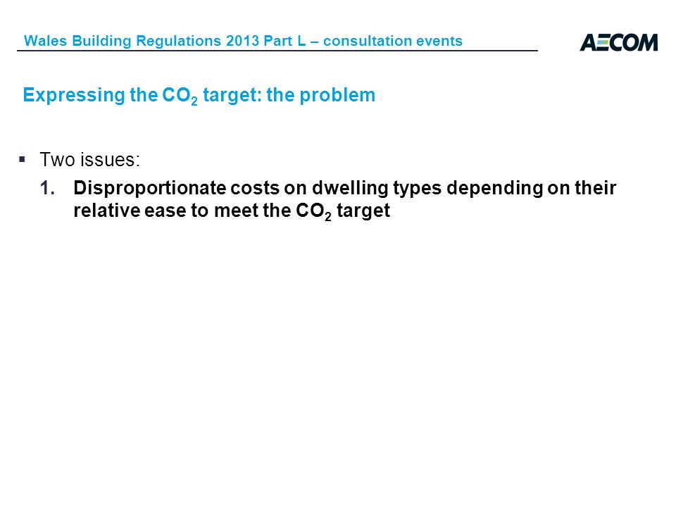 Expressing the CO 2 target: the problem Wales Building Regulations 2013 Part L – consultation events Two issues: 1.Disproportionate costs on dwelling types depending on their relative ease to meet the CO 2 target
