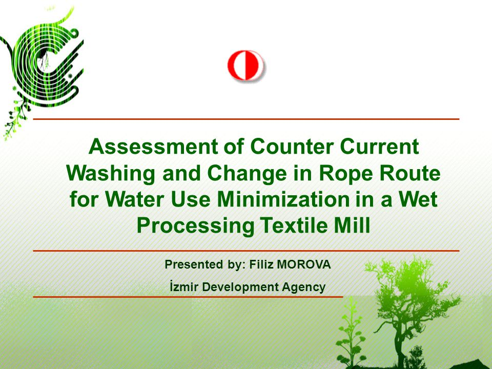 Presented by: Filiz MOROVA İzmir Development Agency Assessment of Counter Current Washing and Change in Rope Route for Water Use Minimization in a Wet