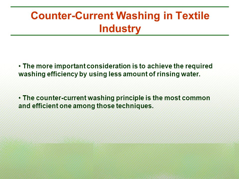 Counter-Current Washing in Textile Industry The more important consideration is to achieve the required washing efficiency by using less amount of rin