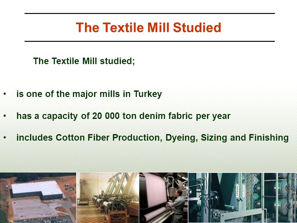 The Textile Mill Studied The Textile Mill studied; is one of the major mills in Turkey has a capacity of 20 000 ton denim fabric per year includes Cot