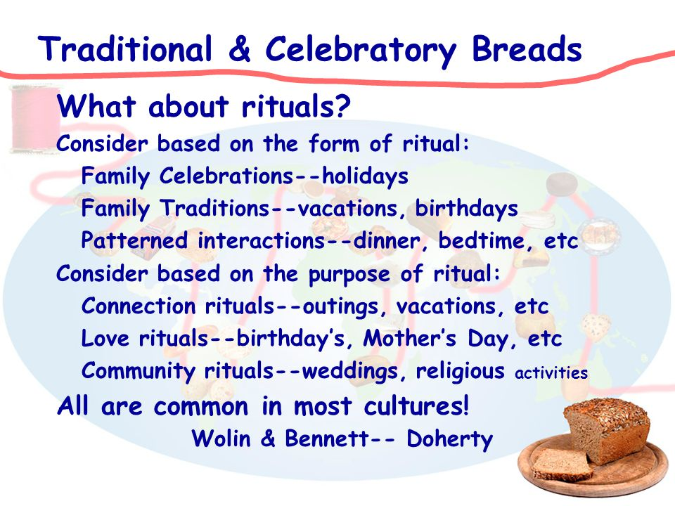 Traditional & Celebratory Breads What about rituals? Consider based on the form of ritual: Family Celebrations--holidays Family Traditions--vacations,
