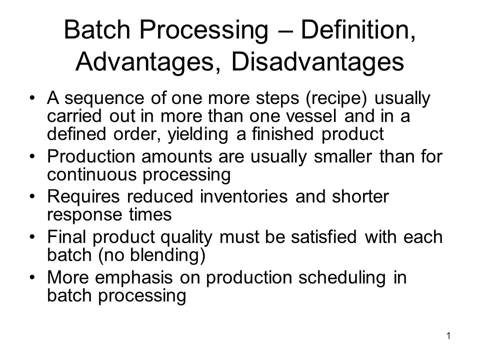 1 Batch Processing – Definition, Advantages, Disadvantages A sequence of one more steps (recipe) usually carried out in more than one vessel and in a