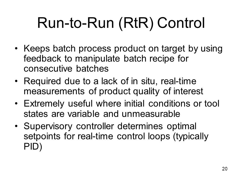 20 Run-to-Run (RtR) Control Keeps batch process product on target by using feedback to manipulate batch recipe for consecutive batches Required due to