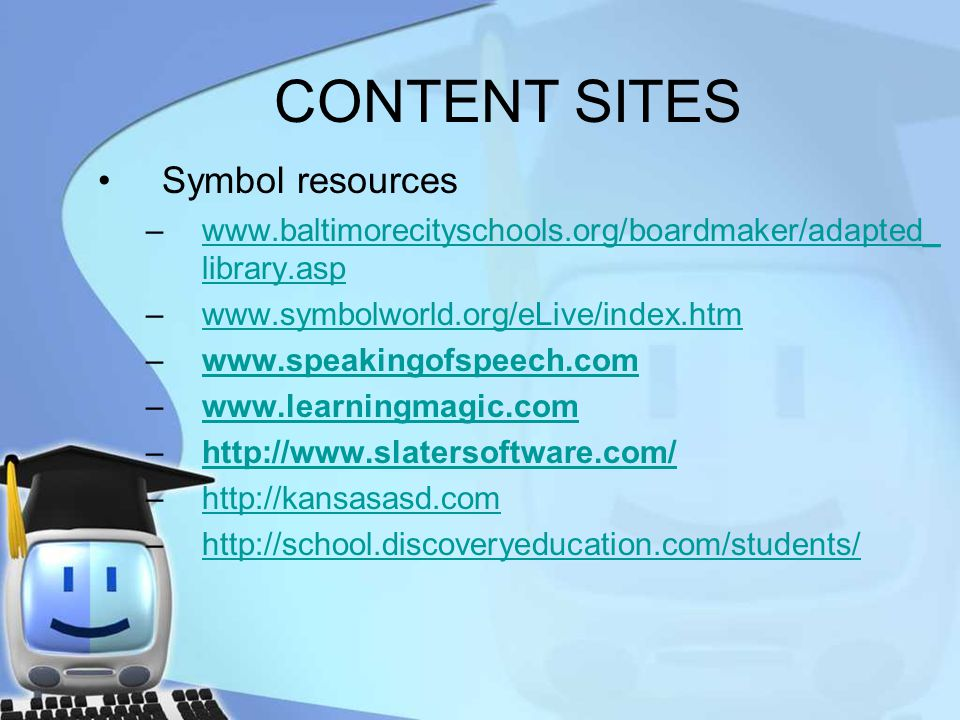 CONTENT SITES Symbol resources –www.baltimorecityschools.org/boardmaker/adapted_ library.aspwww.baltimorecityschools.org/boardmaker/adapted_ library.asp –www.symbolworld.org/eLive/index.htmwww.symbolworld.org/eLive/index.htm –www.speakingofspeech.comwww.speakingofspeech.com –www.learningmagic.comwww.learningmagic.com –http://www.slatersoftware.com/http://www.slatersoftware.com/ –http://kansasasd.comhttp://kansasasd.com –http://school.discoveryeducation.com/students/http://school.discoveryeducation.com/students/
