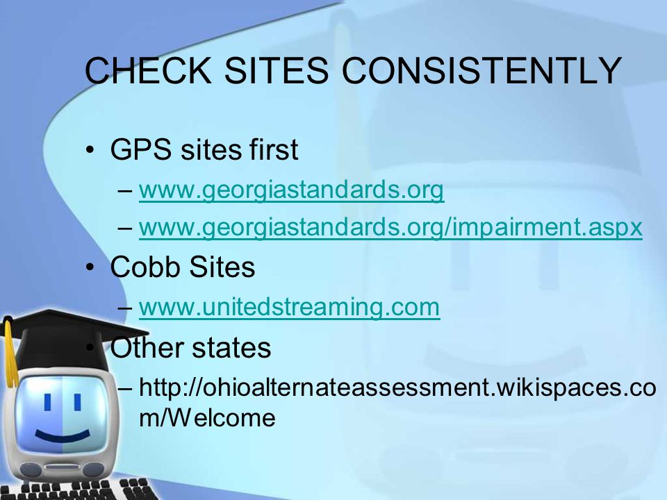 CHECK SITES CONSISTENTLY GPS sites first –www.georgiastandards.orgwww.georgiastandards.org –www.georgiastandards.org/impairment.aspxwww.georgiastandards.org/impairment.aspx Cobb Sites –www.unitedstreaming.comwww.unitedstreaming.com Other states –http://ohioalternateassessment.wikispaces.co m/Welcome
