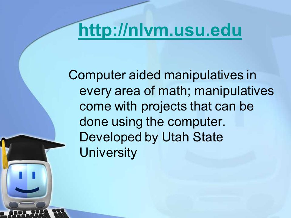 http://nlvm.usu.edu Computer aided manipulatives in every area of math; manipulatives come with projects that can be done using the computer.
