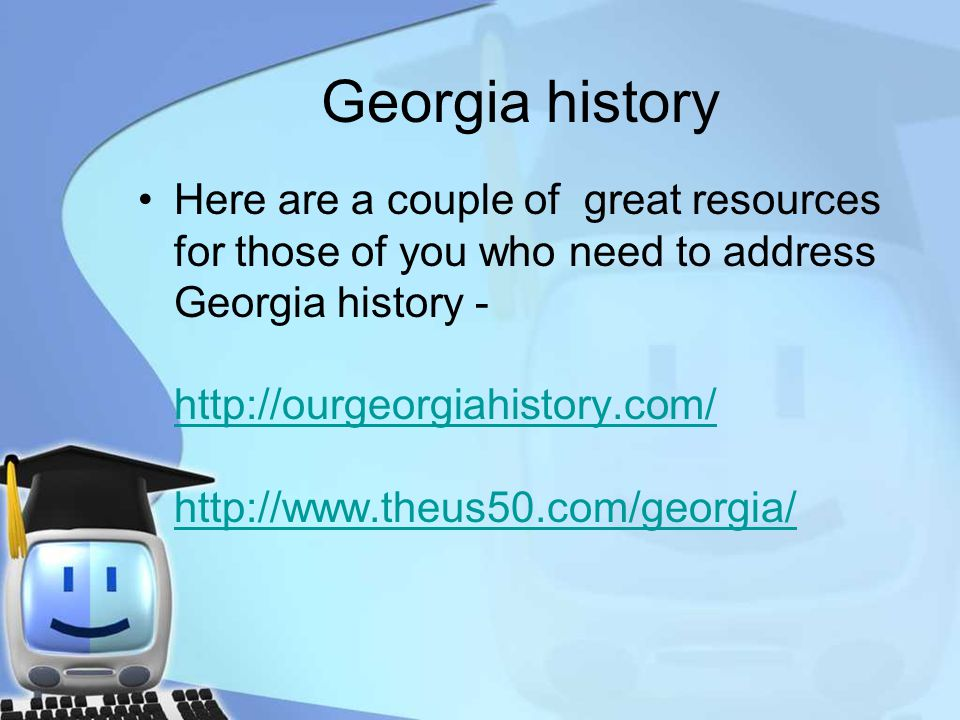 Georgia history Here are a couple of great resources for those of you who need to address Georgia history - http://ourgeorgiahistory.com/ http://www.theus50.com/georgia/ http://ourgeorgiahistory.com/ http://www.theus50.com/georgia/
