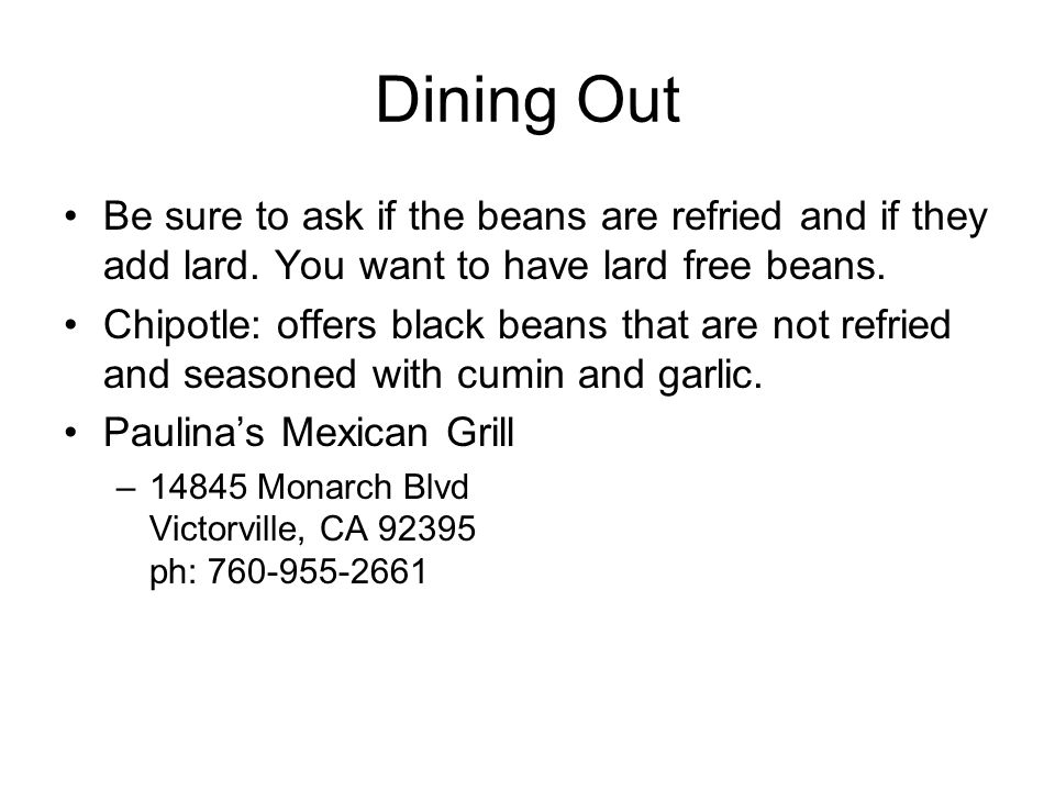 Dining Out Be sure to ask if the beans are refried and if they add lard. You want to have lard free beans. Chipotle: offers black beans that are not r