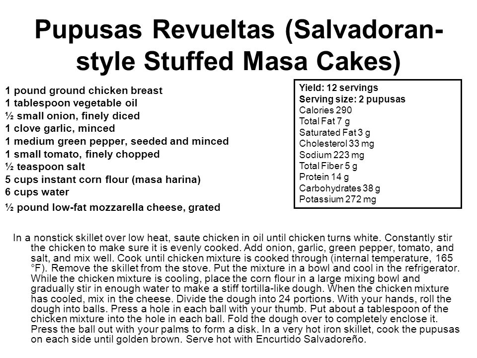 Pupusas Revueltas (Salvadoran- style Stuffed Masa Cakes) 1 pound ground chicken breast 1 tablespoon vegetable oil ½ small onion, finely diced 1 clove garlic, minced 1 medium green pepper, seeded and minced 1 small tomato, finely chopped ½ teaspoon salt 5 cups instant corn flour (masa harina) 6 cups water ½ pound low-fat mozzarella cheese, grated In a nonstick skillet over low heat, saute chicken in oil until chicken turns white.