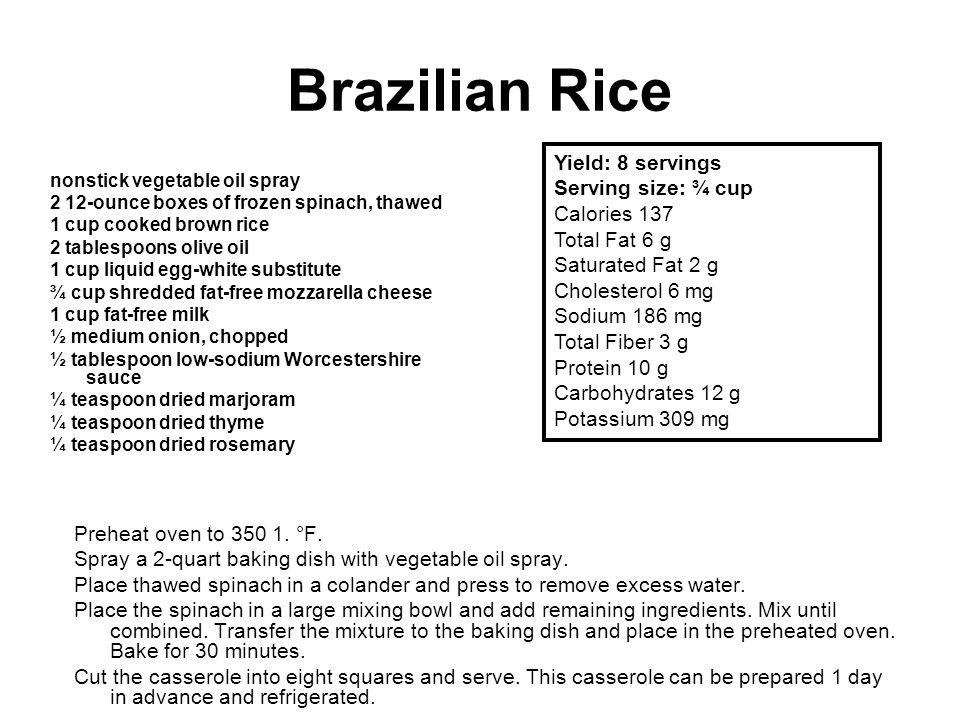 Brazilian Rice nonstick vegetable oil spray 2 12-ounce boxes of frozen spinach, thawed 1 cup cooked brown rice 2 tablespoons olive oil 1 cup liquid egg-white substitute ¾ cup shredded fat-free mozzarella cheese 1 cup fat-free milk ½ medium onion, chopped ½ tablespoon low-sodium Worcestershire sauce ¼ teaspoon dried marjoram ¼ teaspoon dried thyme ¼ teaspoon dried rosemary Preheat oven to 350 1.
