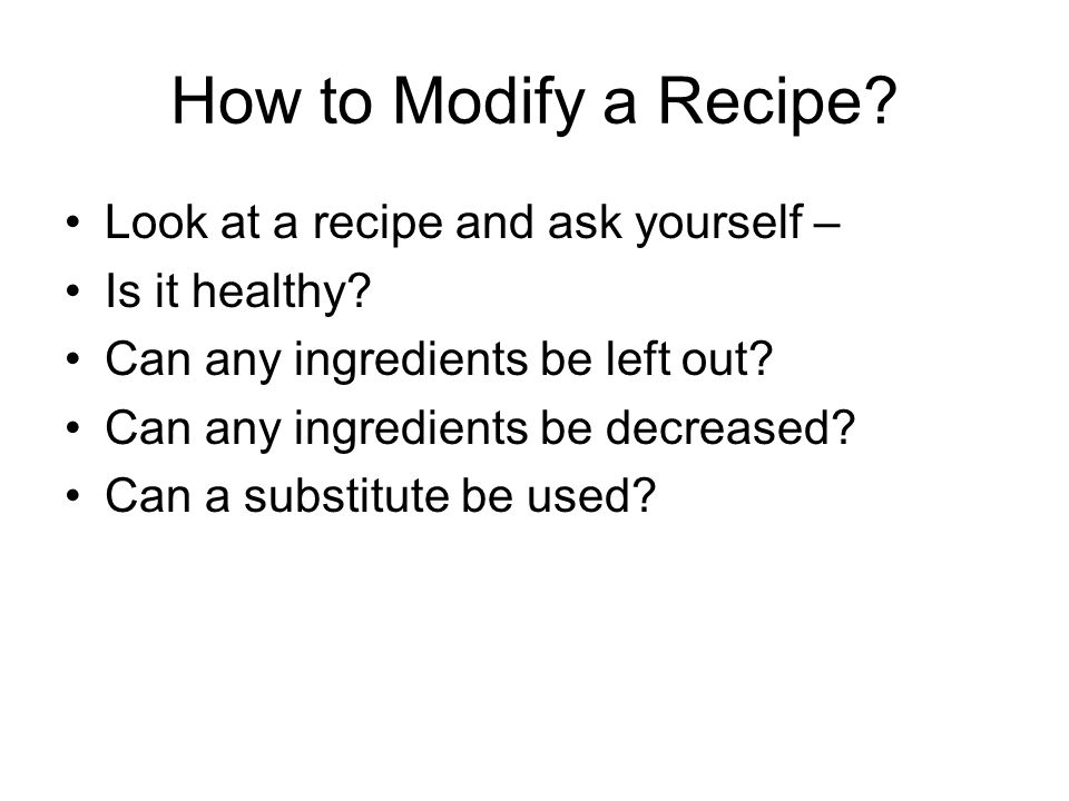 How to Modify a Recipe? Look at a recipe and ask yourself – Is it healthy? Can any ingredients be left out? Can any ingredients be decreased? Can a su