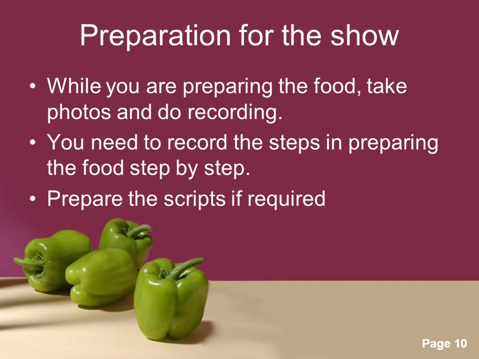 Powerpoint Templates Page 10 Preparation for the show While you are preparing the food, take photos and do recording.