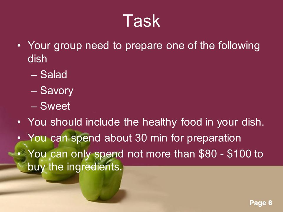 Powerpoint Templates Page 6 Task Your group need to prepare one of the following dish –Salad –Savory –Sweet You should include the healthy food in your dish.