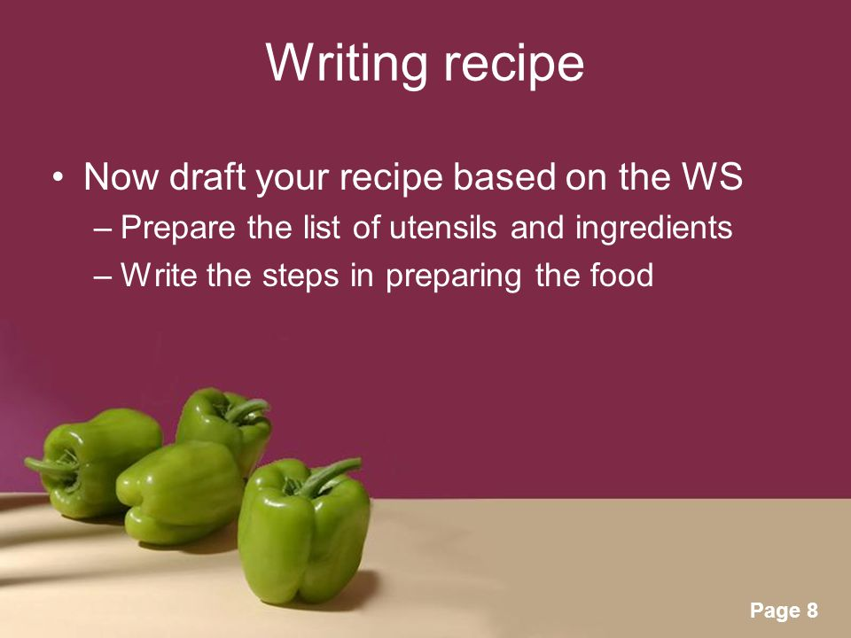Powerpoint Templates Page 8 Writing recipe Now draft your recipe based on the WS –Prepare the list of utensils and ingredients –Write the steps in preparing the food