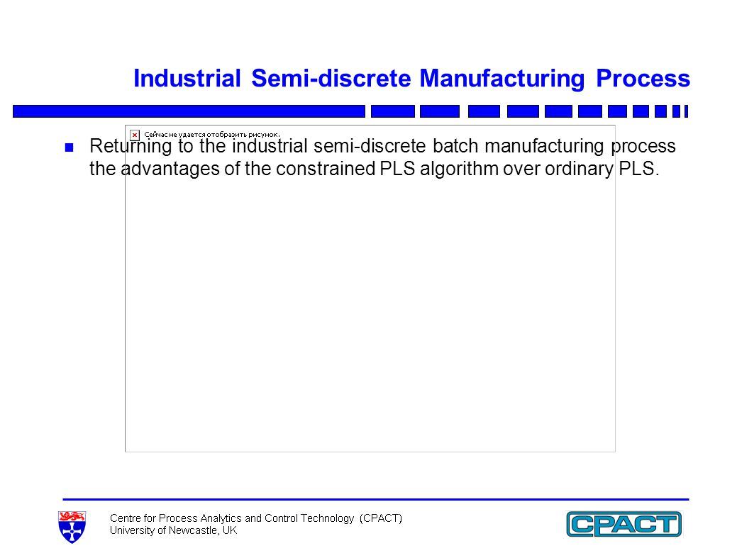 Industrial Semi-discrete Manufacturing Process n Returning to the industrial semi-discrete batch manufacturing process the advantages of the constrained PLS algorithm over ordinary PLS.