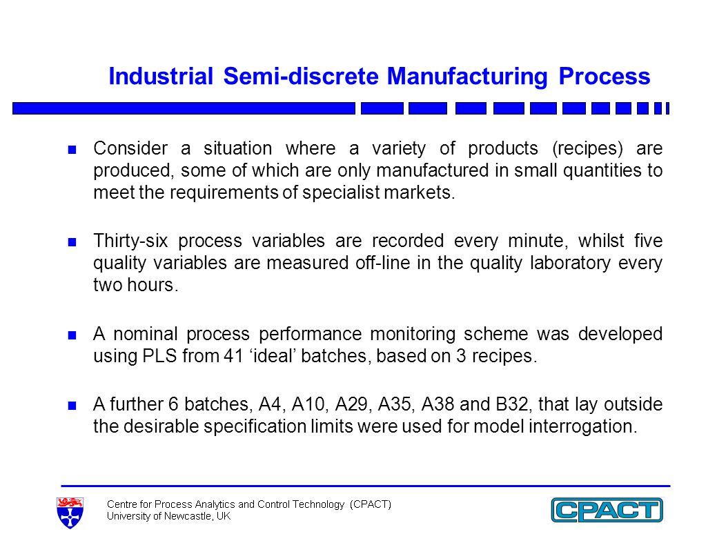 Industrial Semi-discrete Manufacturing Process n Consider a situation where a variety of products (recipes) are produced, some of which are only manufactured in small quantities to meet the requirements of specialist markets.