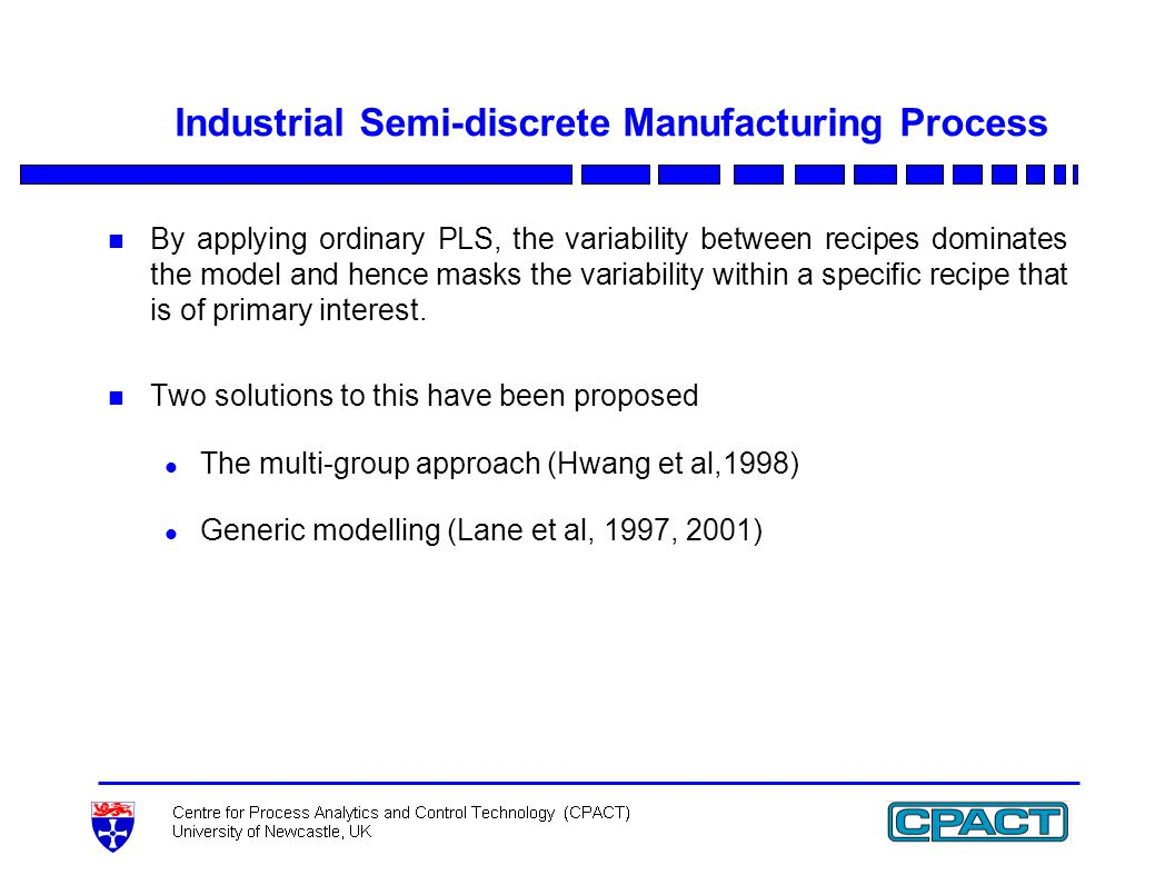 Industrial Semi-discrete Manufacturing Process n By applying ordinary PLS, the variability between recipes dominates the model and hence masks the variability within a specific recipe that is of primary interest.