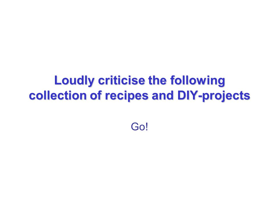 Loudly criticise the following collection of recipes and DIY-projects Go!