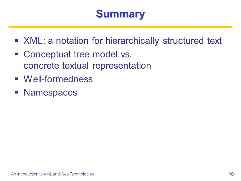 40 An Introduction to XML and Web Technologies Summary XML: a notation for hierarchically structured text Conceptual tree model vs. concrete textual r