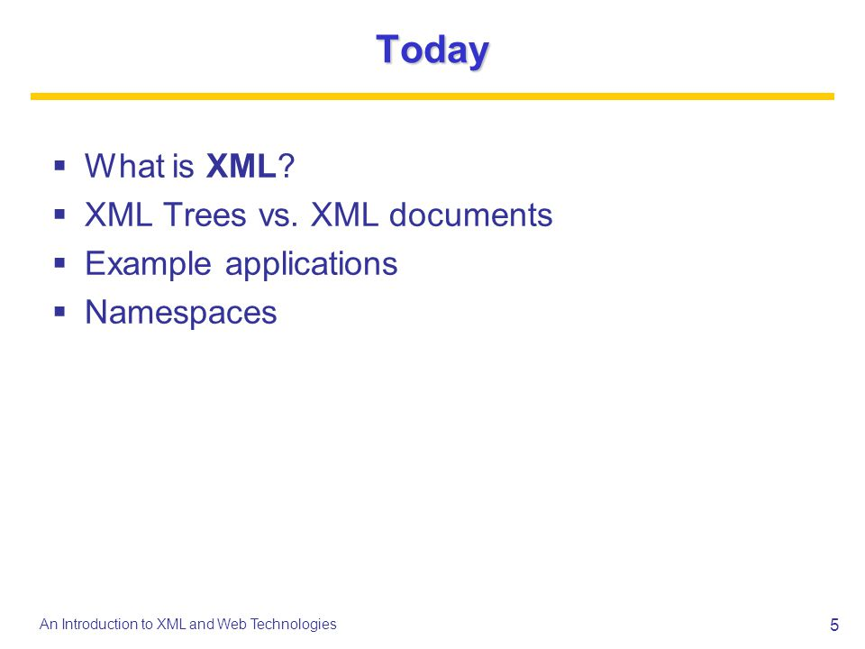5 An Introduction to XML and Web Technologies Today What is XML? XML Trees vs. XML documents Example applications Namespaces