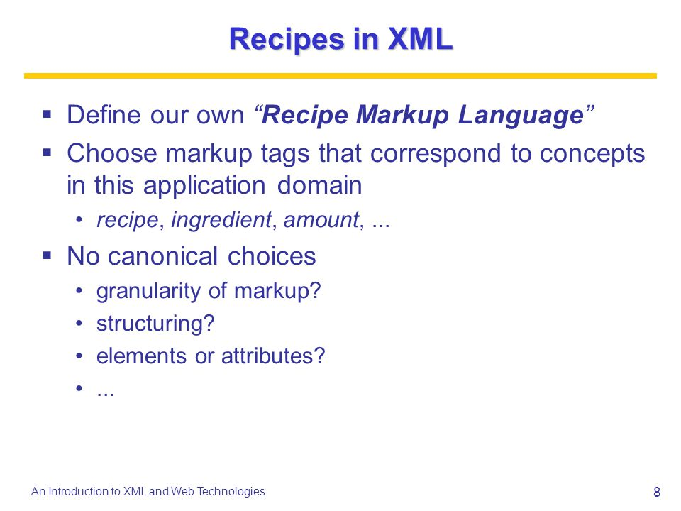 8 An Introduction to XML and Web Technologies Recipes in XML Define our own Recipe Markup Language Choose markup tags that correspond to concepts in t