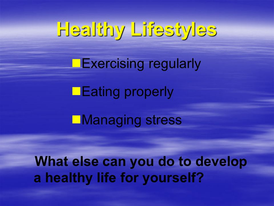 Healthy Lifestyles Exercising regularly Eating properly Managing stress What else can you do to develop a healthy life for yourself