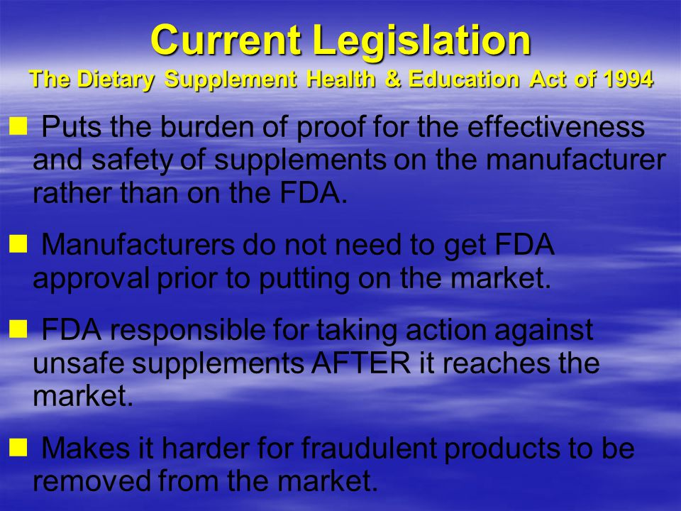 Current Legislation The Dietary Supplement Health & Education Act of 1994 Puts the burden of proof for the effectiveness and safety of supplements on the manufacturer rather than on the FDA.