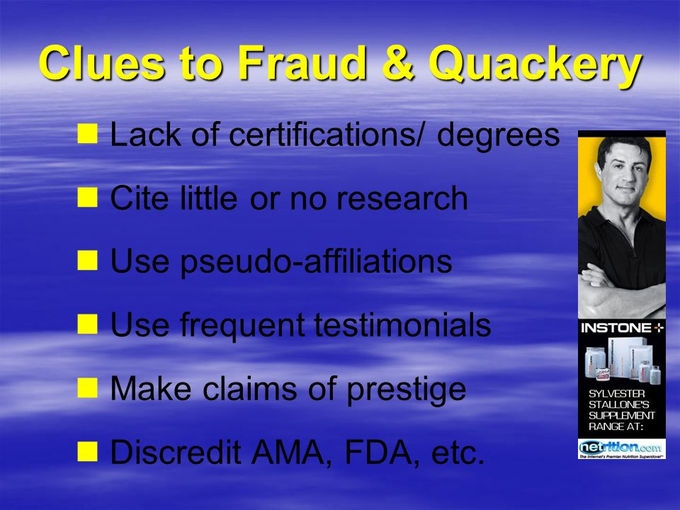 Clues to Fraud & Quackery Lack of certifications/ degrees Cite little or no research Use pseudo-affiliations Use frequent testimonials Make claims of prestige Discredit AMA, FDA, etc.