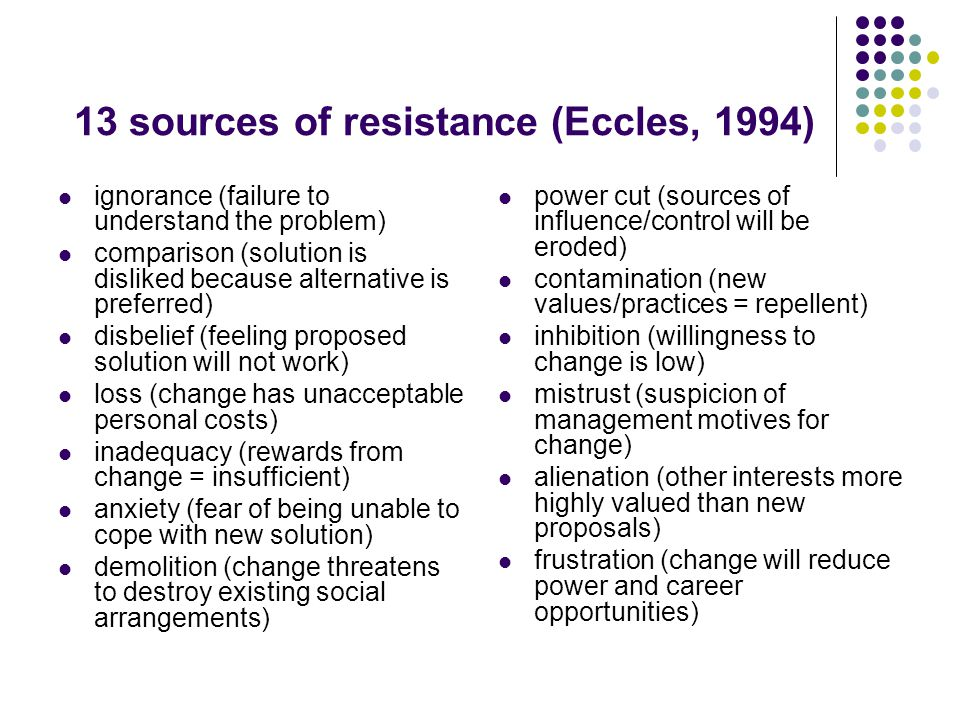 13 sources of resistance (Eccles, 1994) ignorance (failure to understand the problem) comparison (solution is disliked because alternative is preferred) disbelief (feeling proposed solution will not work) loss (change has unacceptable personal costs) inadequacy (rewards from change = insufficient) anxiety (fear of being unable to cope with new solution) demolition (change threatens to destroy existing social arrangements) power cut (sources of influence/control will be eroded) contamination (new values/practices = repellent) inhibition (willingness to change is low) mistrust (suspicion of management motives for change) alienation (other interests more highly valued than new proposals) frustration (change will reduce power and career opportunities)