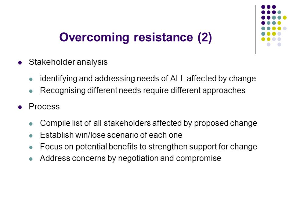 Overcoming resistance (2) Stakeholder analysis identifying and addressing needs of ALL affected by change Recognising different needs require different approaches Process Compile list of all stakeholders affected by proposed change Establish win/lose scenario of each one Focus on potential benefits to strengthen support for change Address concerns by negotiation and compromise