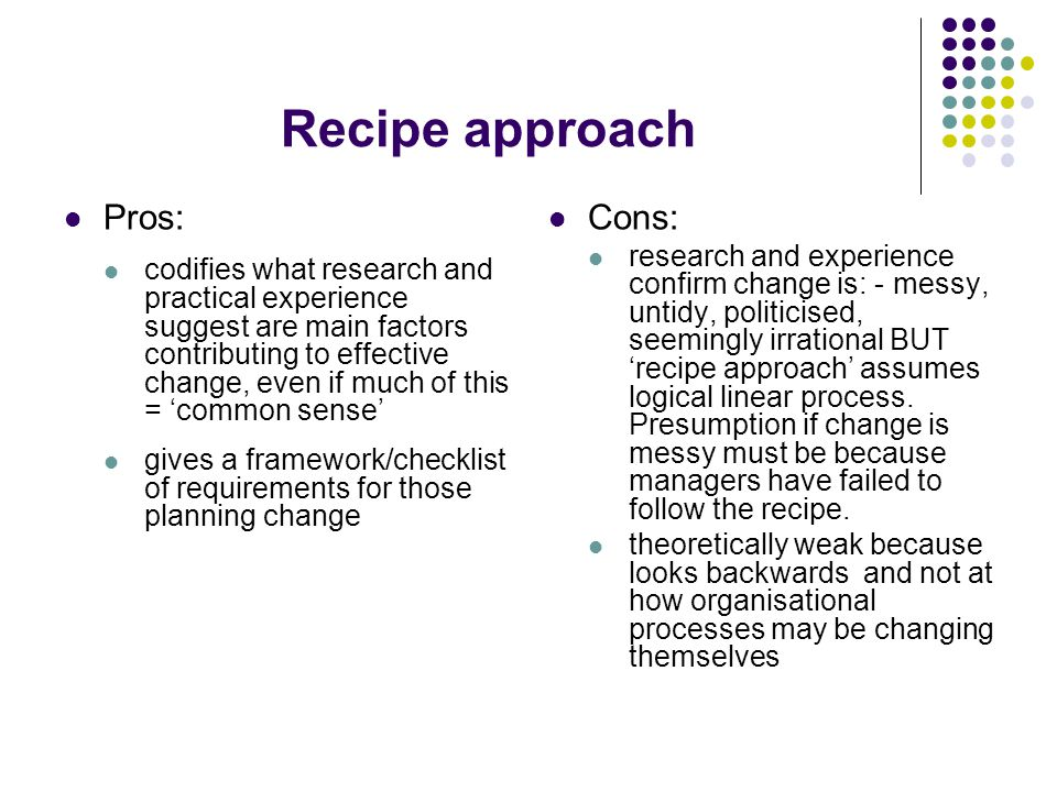 Recipe approach Pros: codifies what research and practical experience suggest are main factors contributing to effective change, even if much of this = common sense gives a framework/checklist of requirements for those planning change Cons: research and experience confirm change is: - messy, untidy, politicised, seemingly irrational BUT recipe approach assumes logical linear process.