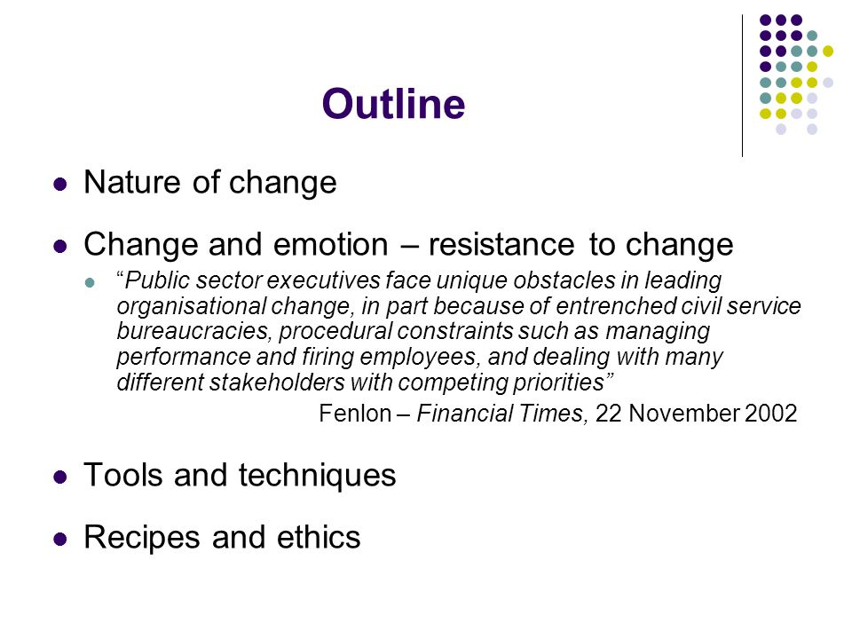 Outline Nature of change Change and emotion – resistance to change Public sector executives face unique obstacles in leading organisational change, in part because of entrenched civil service bureaucracies, procedural constraints such as managing performance and firing employees, and dealing with many different stakeholders with competing priorities Fenlon – Financial Times, 22 November 2002 Tools and techniques Recipes and ethics
