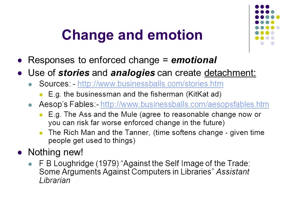 Change and emotion Responses to enforced change = emotional Use of stories and analogies can create detachment: Sources: - http://www.businessballs.com/stories.htmhttp://www.businessballs.com/stories.htm E.g.