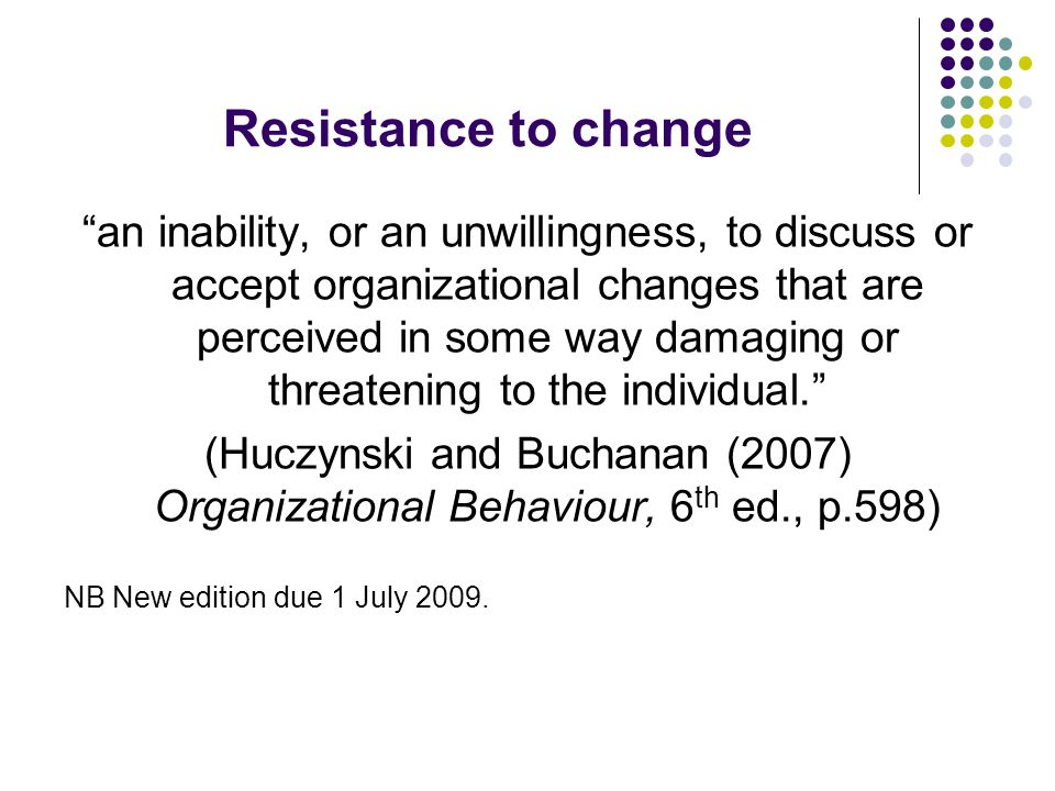 Resistance to change an inability, or an unwillingness, to discuss or accept organizational changes that are perceived in some way damaging or threatening to the individual.