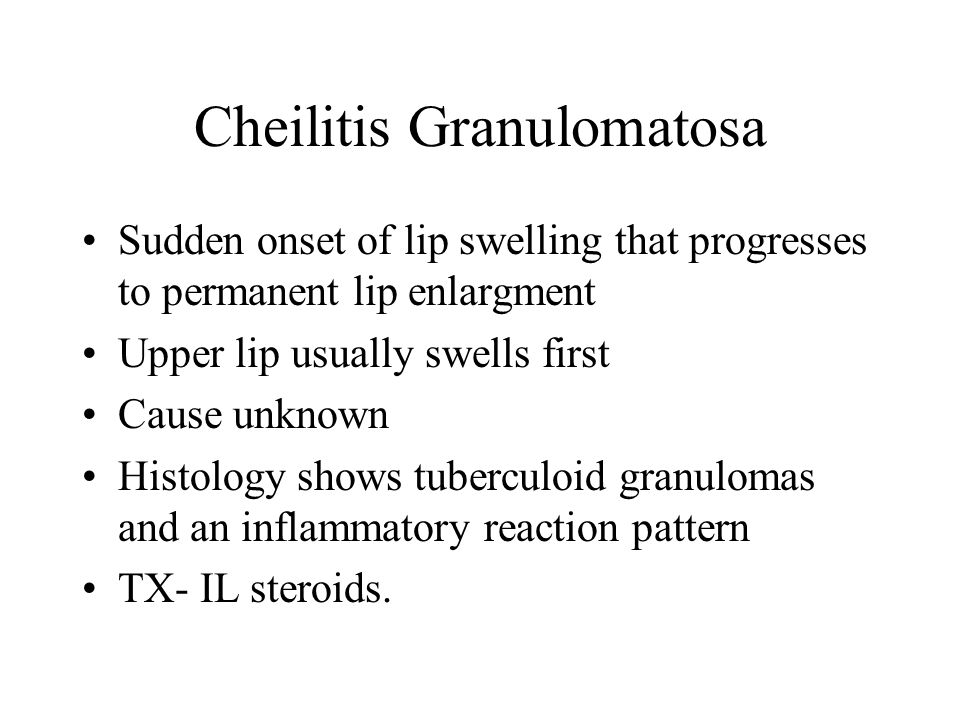 Cheilitis Granulomatosa Sudden onset of lip swelling that progresses to permanent lip enlargment Upper lip usually swells first Cause unknown Histolog