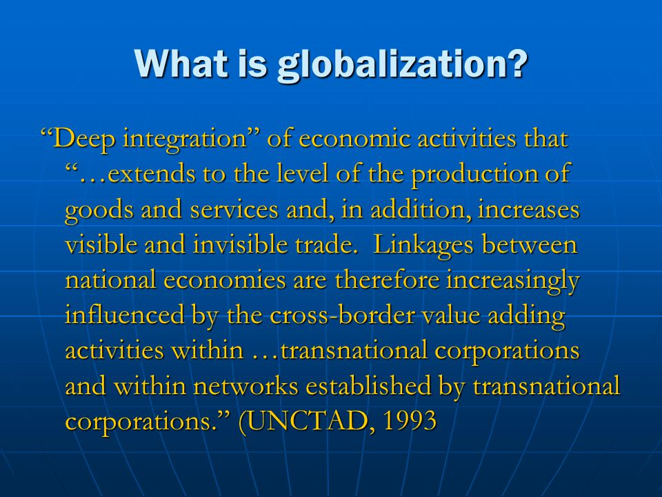 What is globalization? Deep integration of economic activities that …extends to the level of the production of goods and services and, in addition, in