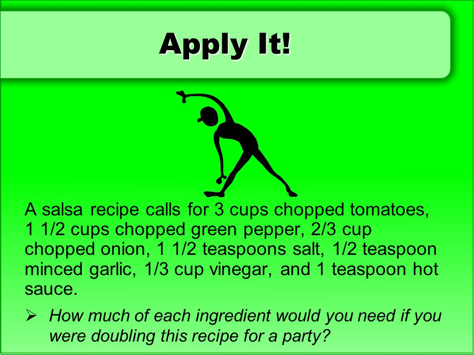 Apply It! A salsa recipe calls for 3 cups chopped tomatoes, 1 1/2 cups chopped green pepper, 2/3 cup chopped onion, 1 1/2 teaspoons salt, 1/2 teaspoon