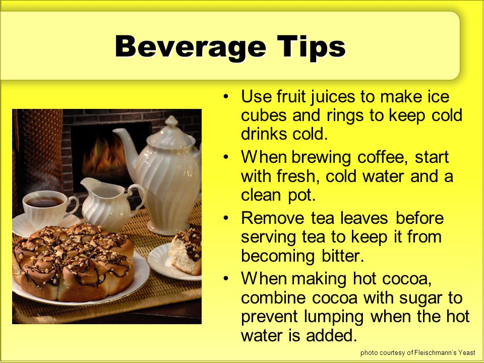 Beverage Tips Use fruit juices to make ice cubes and rings to keep cold drinks cold. When brewing coffee, start with fresh, cold water and a clean pot
